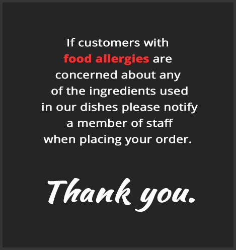 If customers with  food allergies are  concerned about any  of the ingredients used  in our dishes, please notify  a member of staff  when placing your order.