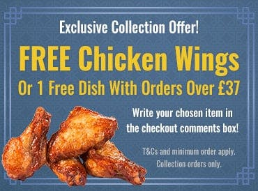 Exclusive offer for collection orders! Get free chicken wings or 1 free dish with orders over £37! Mention your chosen item in the comments box at the checkout!