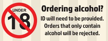 If you are ordering alcohol, ID will need to be provided. If your order only contains alcohol, it will be rejected.