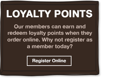 Our members can earn and redeem loyalty points when they order online. Why not register as a member today?