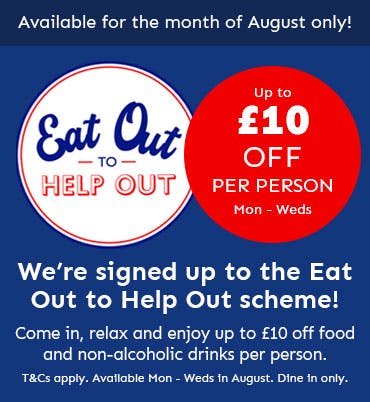 We've signed up to the Eat Out to Help Out scheme! Enjoy £10 off food an non-alcoholic drinks, Monday to Wednesdays throughout August. Dine-in offer only.